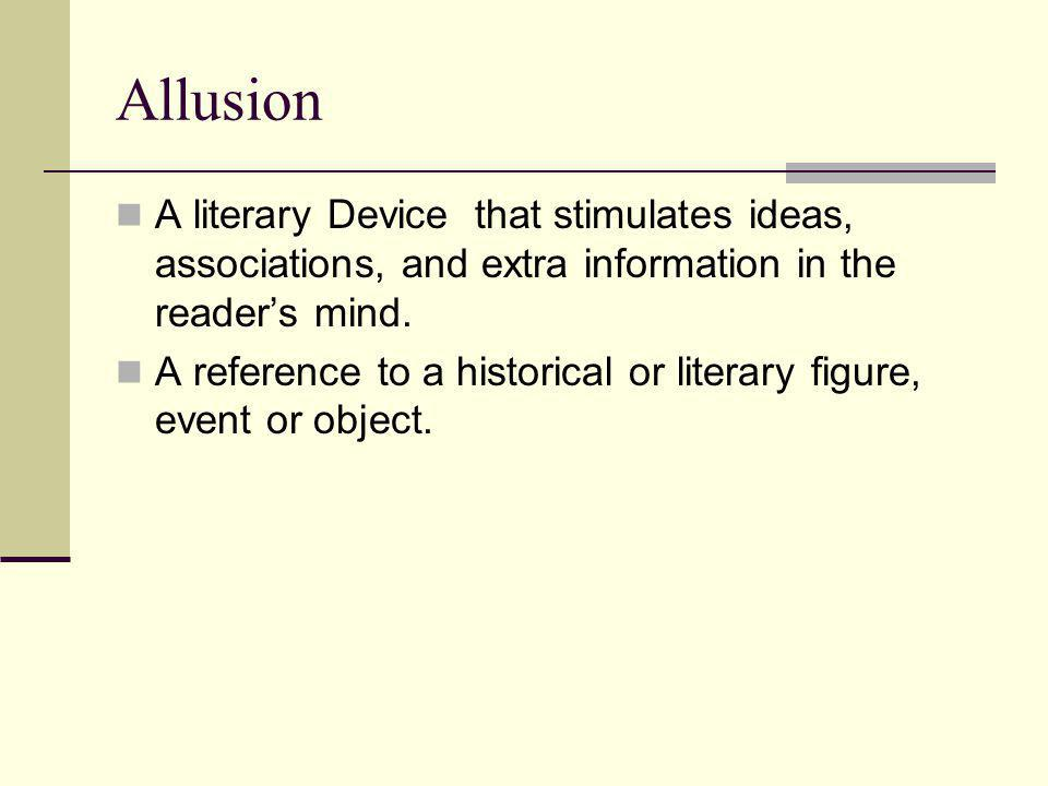 Allusion A literary Device that stimulates ideas, associations, and extra information in the reader's mind.