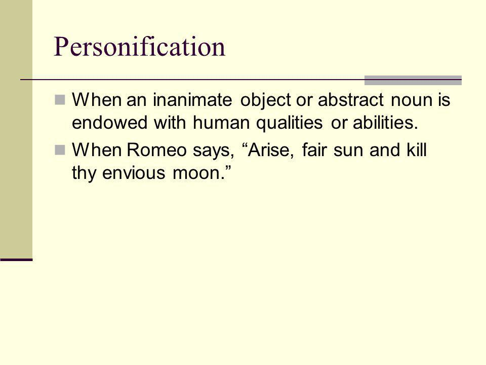Personification When an inanimate object or abstract noun is endowed with human qualities or abilities.