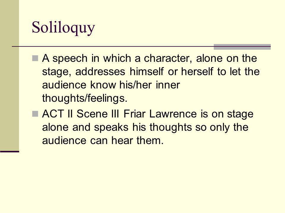 Soliloquy A speech in which a character, alone on the stage, addresses himself or herself to let the audience know his/her inner thoughts/feelings.