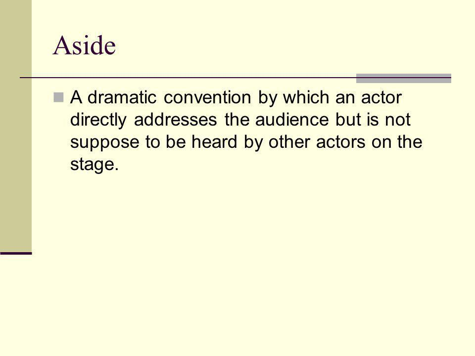 Aside A dramatic convention by which an actor directly addresses the audience but is not suppose to be heard by other actors on the stage.