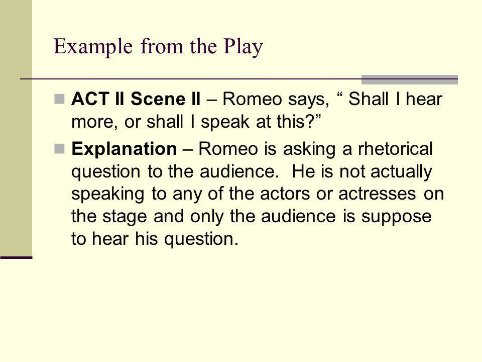 Example from the Play ACT II Scene II – Romeo says, Shall I hear more, or shall I speak at this