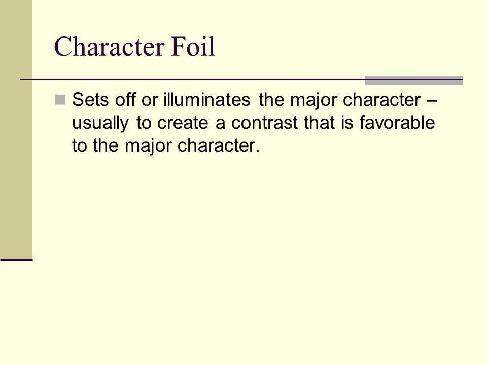 Character Foil Sets off or illuminates the major character – usually to create a contrast that is favorable to the major character.