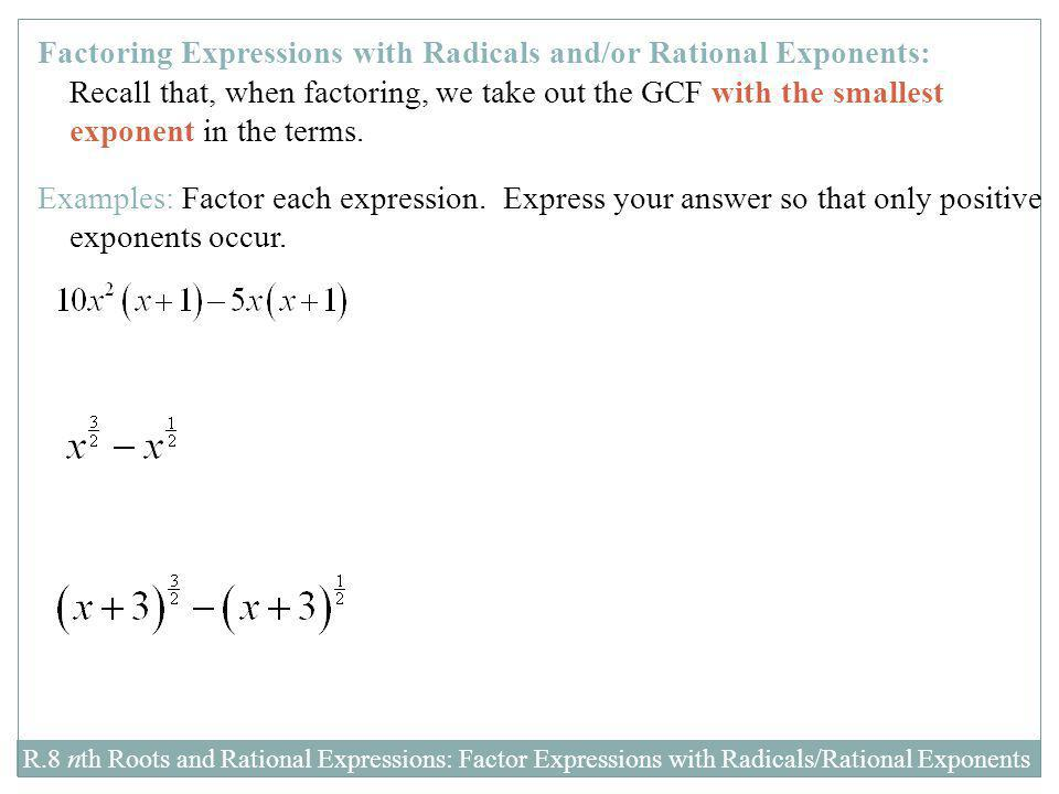 Factoring Expressions with Radicals and/or Rational Exponents: Recall that, when factoring, we take out the GCF with the smallest exponent in the terms.