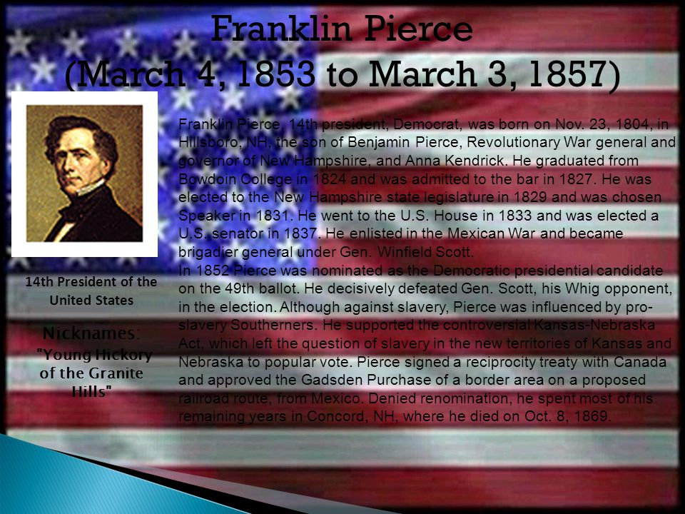 Franklin Pierce (March 4, 1853 to March 3, 1857) Nicknames:
