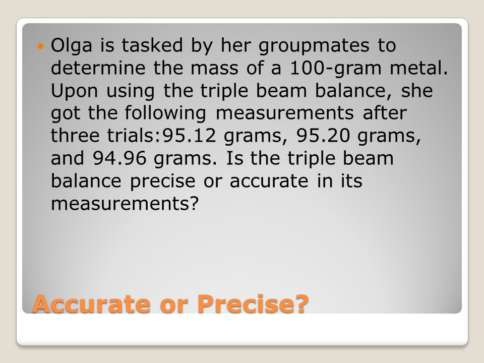 Olga is tasked by her groupmates to determine the mass of a 100-gram metal. Upon using the triple beam balance, she got the following measurements after three trials:95.12 grams, 95.20 grams, and 94.96 grams. Is the triple beam balance precise or accurate in its measurements