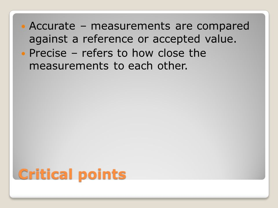 Accurate – measurements are compared against a reference or accepted value.