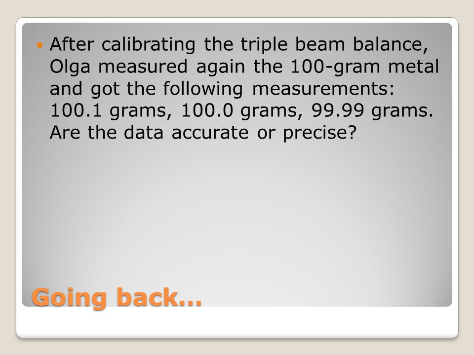 After calibrating the triple beam balance, Olga measured again the 100-gram metal and got the following measurements: 100.1 grams, 100.0 grams, 99.99 grams. Are the data accurate or precise
