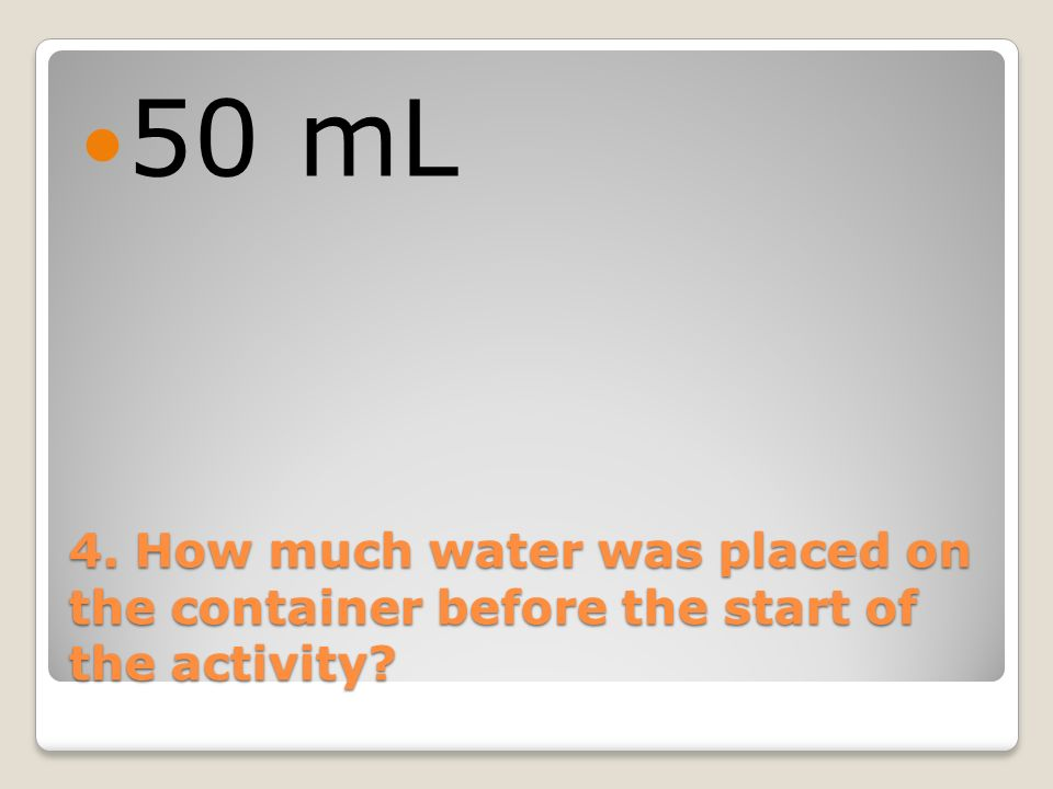 50 mL 4. How much water was placed on the container before the start of the activity