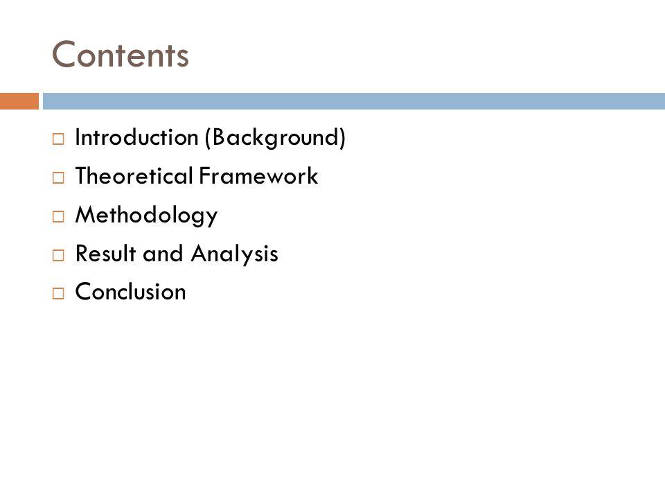 Contents Introduction (Background) Theoretical Framework Methodology