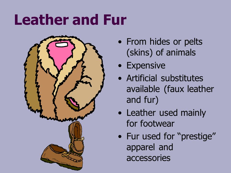 Leather and Fur From hides or pelts (skins) of animals Expensive