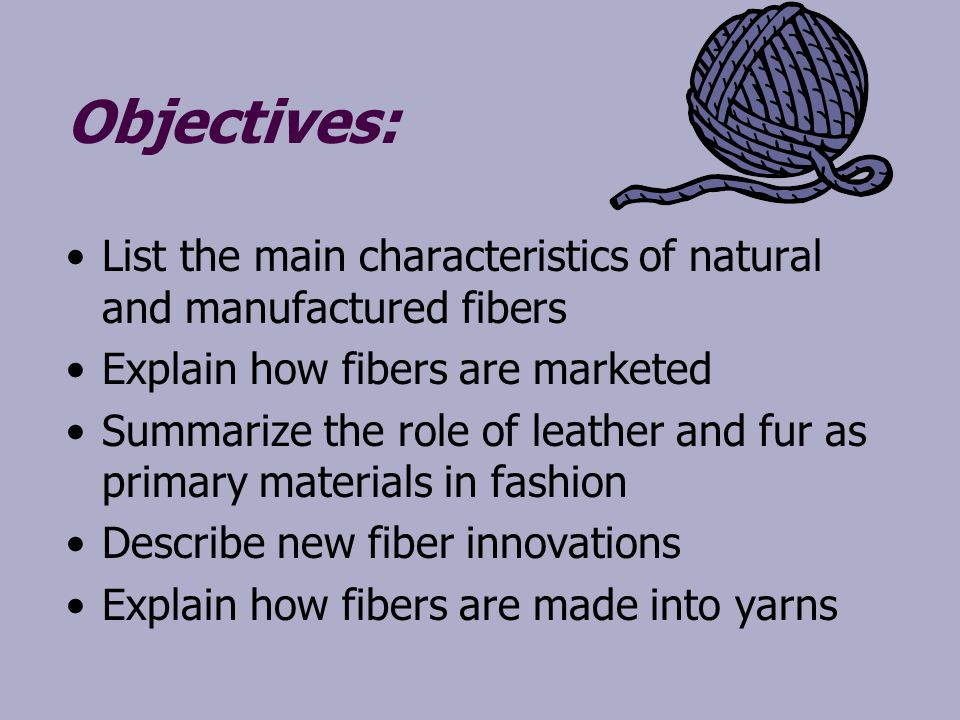 Objectives: List the main characteristics of natural and manufactured fibers. Explain how fibers are marketed.