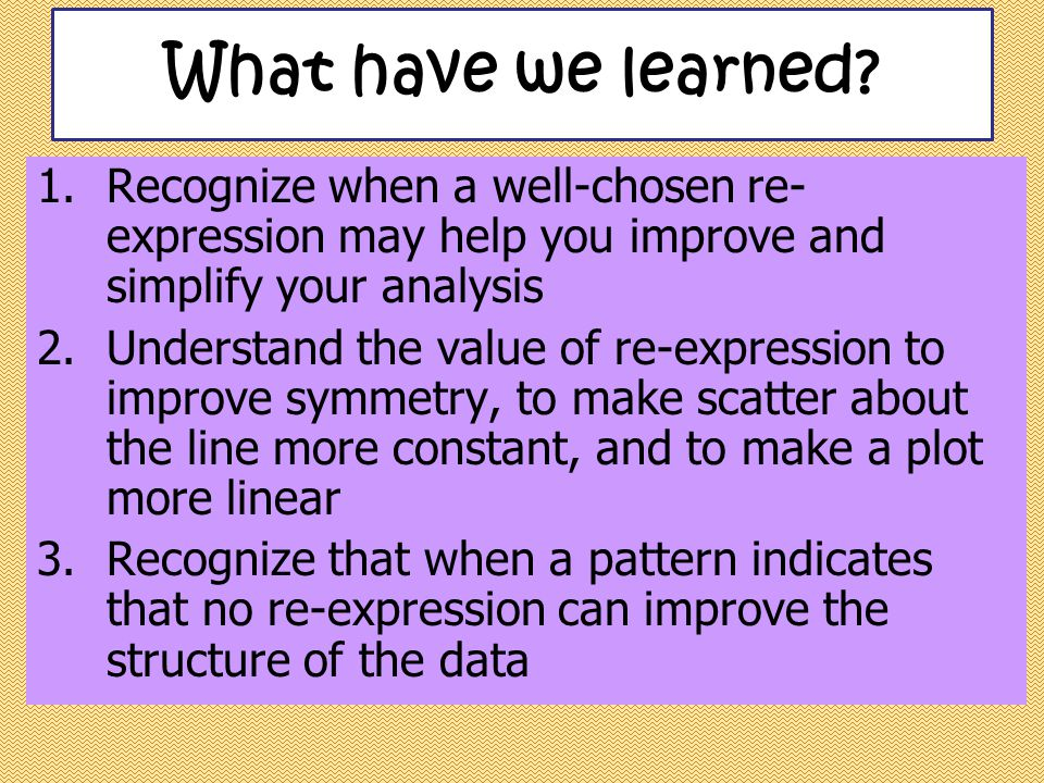 What have we learned Recognize when a well-chosen re-expression may help you improve and simplify your analysis.