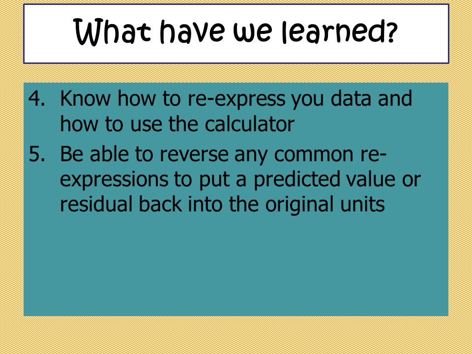 What have we learned Know how to re-express you data and how to use the calculator.