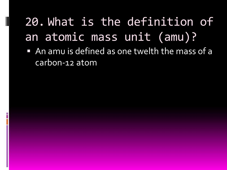 20. What is the definition of an atomic mass unit (amu)