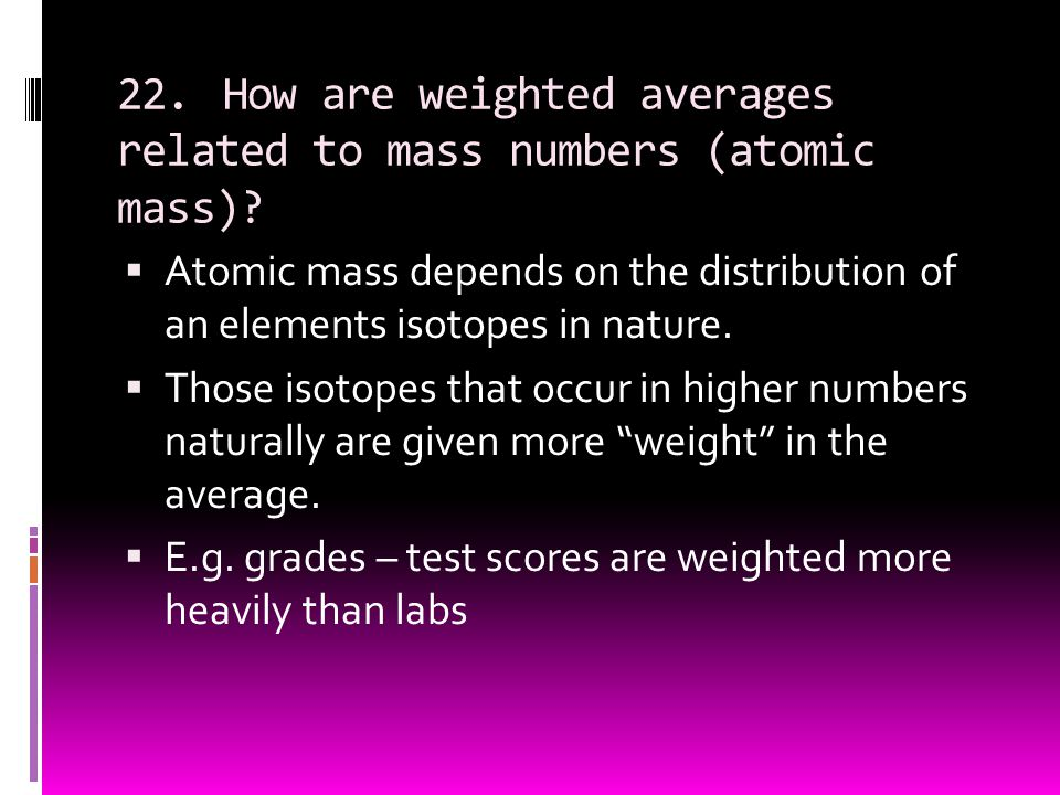 22. How are weighted averages related to mass numbers (atomic mass)