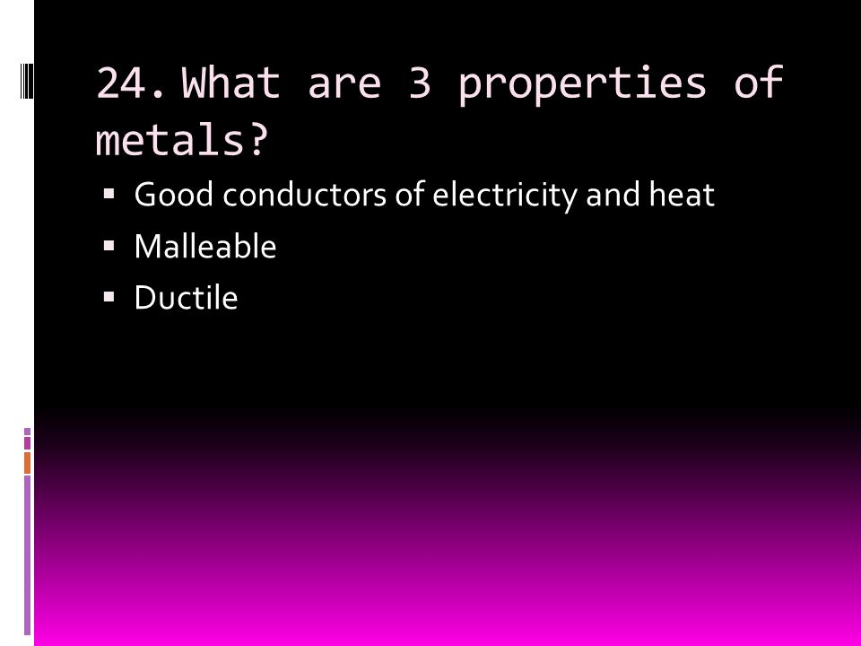 24. What are 3 properties of metals