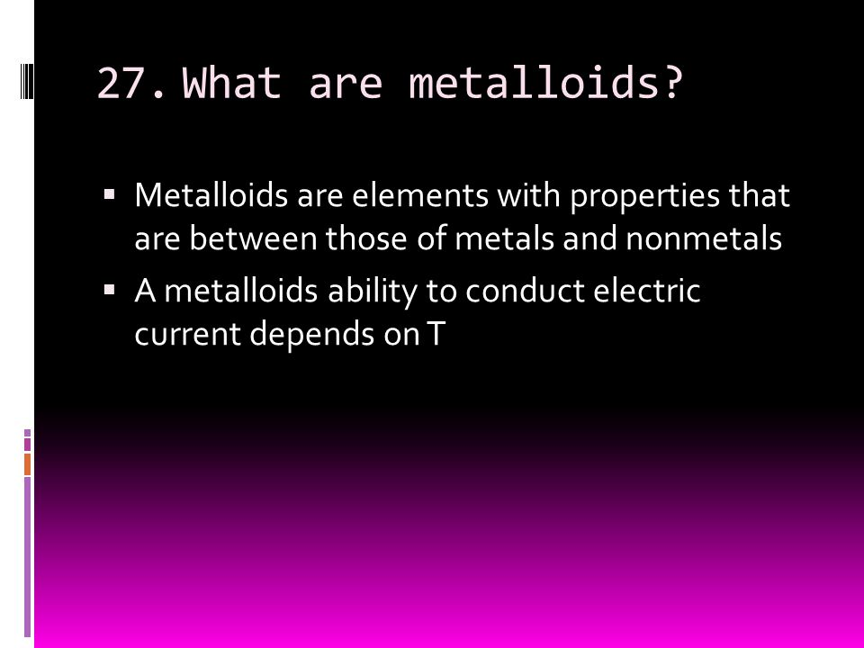 27. What are metalloids Metalloids are elements with properties that are between those of metals and nonmetals.