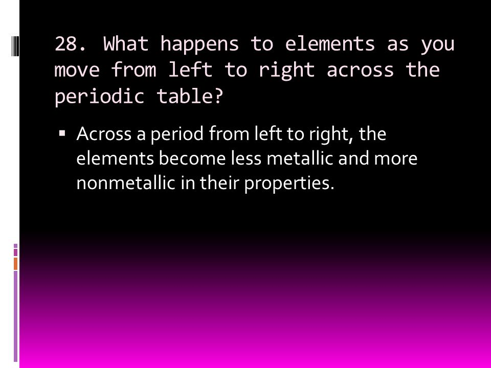 28. What happens to elements as you move from left to right across the periodic table