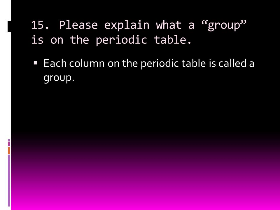 15. Please explain what a group is on the periodic table.