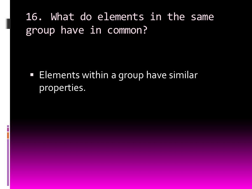 16. What do elements in the same group have in common