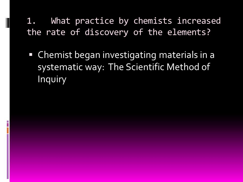 1. What practice by chemists increased the rate of discovery of the elements