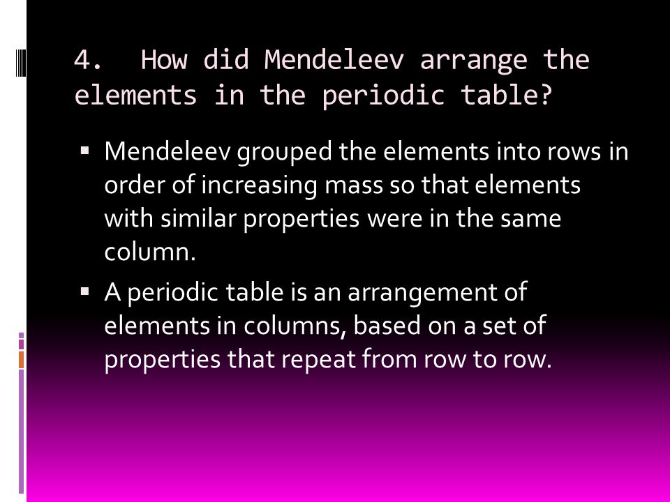 4. How did Mendeleev arrange the elements in the periodic table