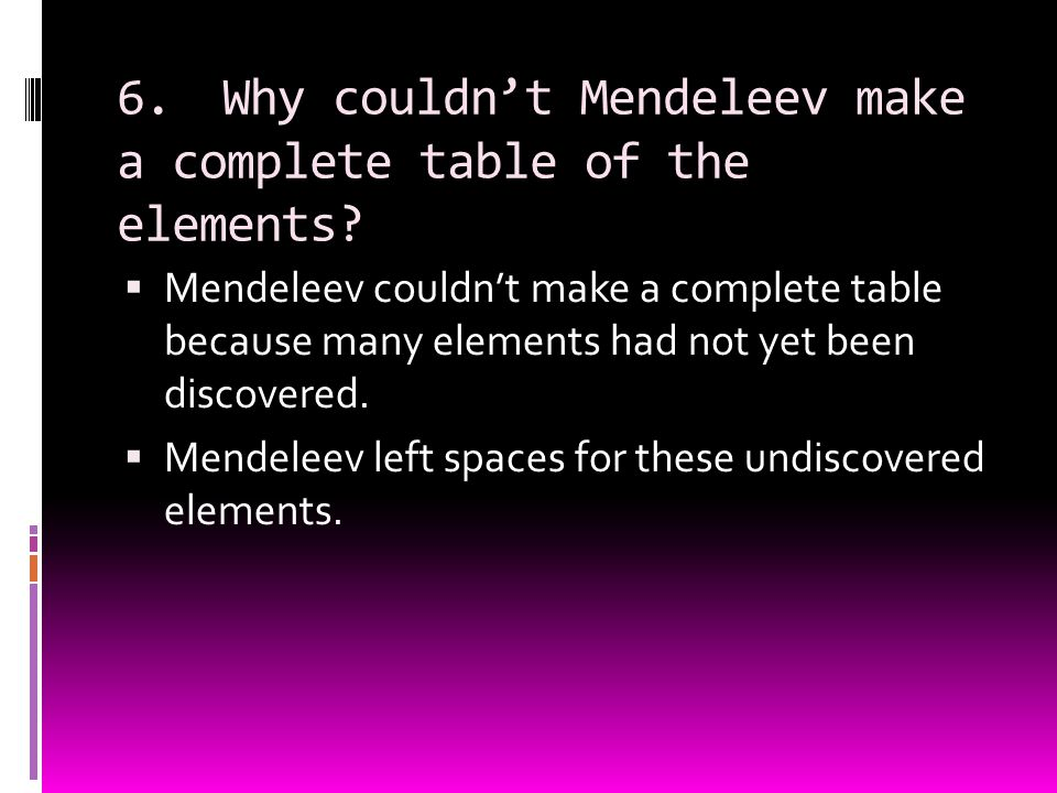 6. Why couldn't Mendeleev make a complete table of the elements