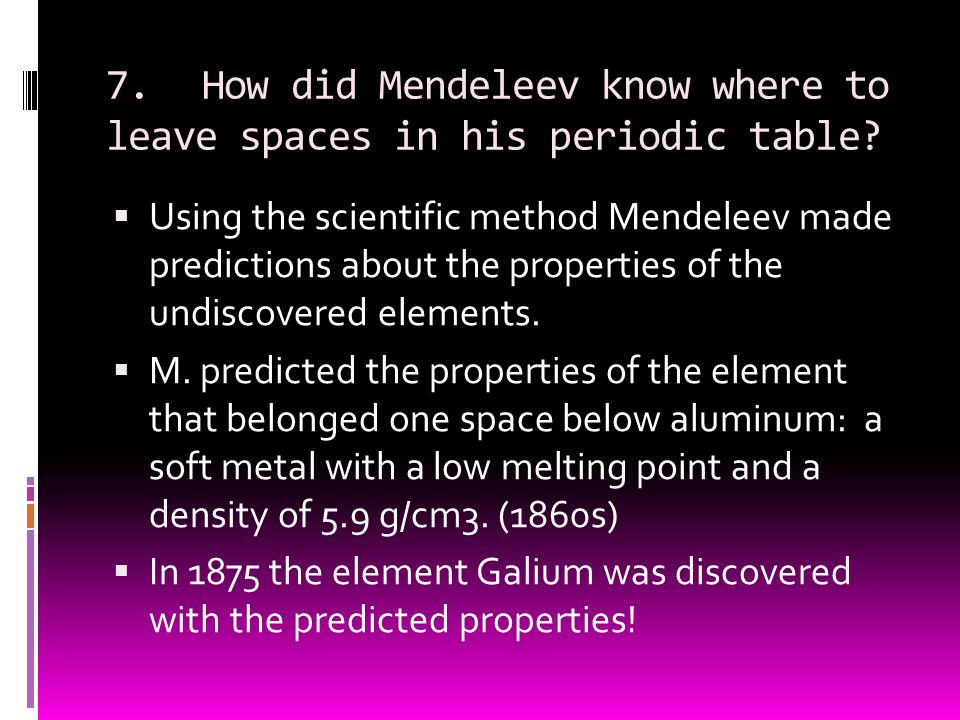 7. How did Mendeleev know where to leave spaces in his periodic table