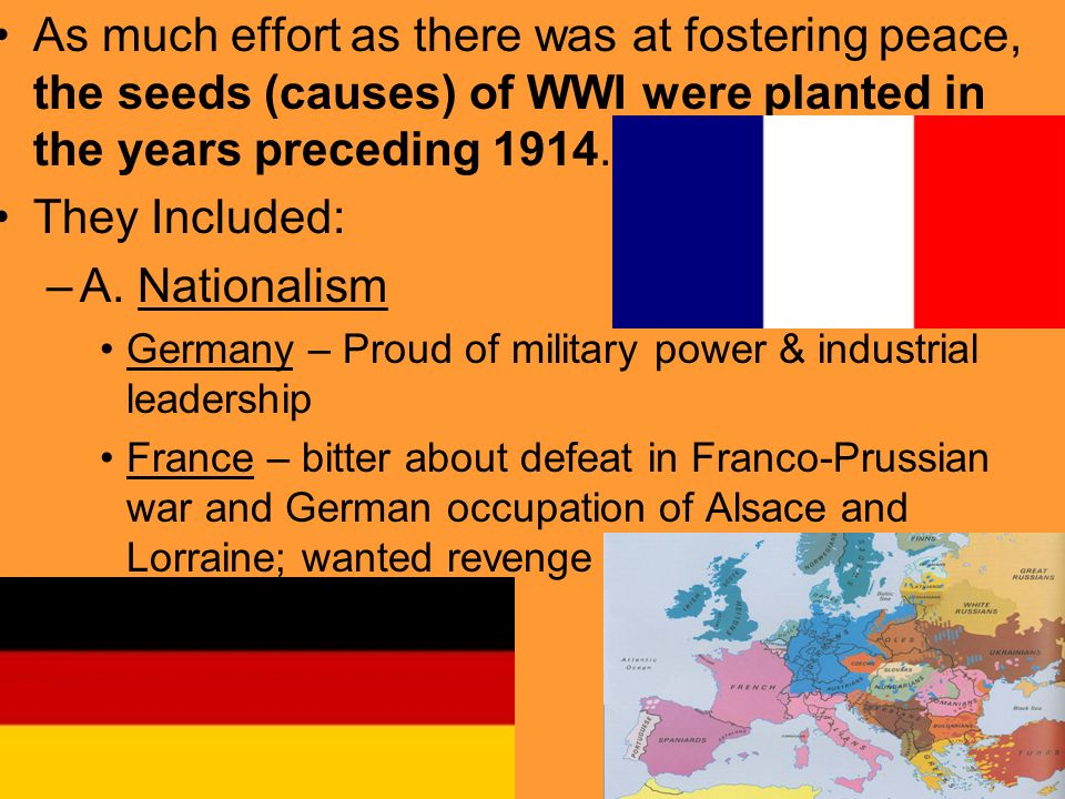 As much effort as there was at fostering peace, the seeds (causes) of WWI were planted in the years preceding 1914.