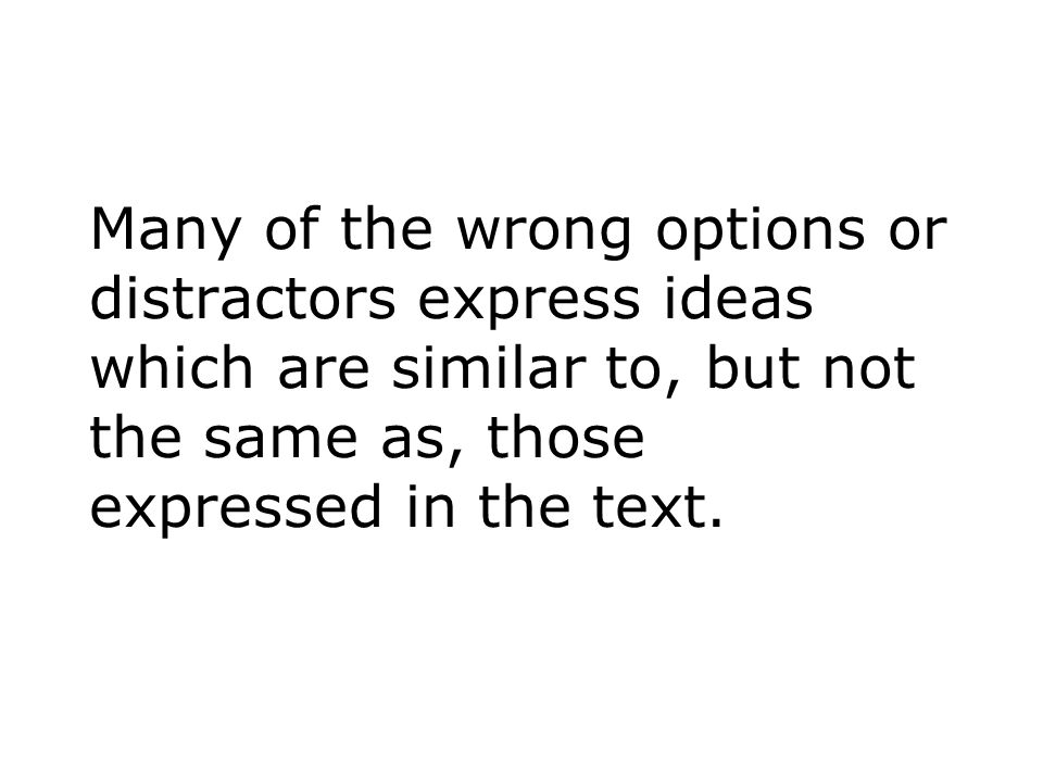 Many of the wrong options or distractors express ideas which are similar to, but not the same as, those expressed in the text.