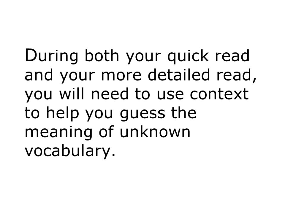 During both your quick read and your more detailed read, you will need to use context to help you guess the meaning of unknown vocabulary.