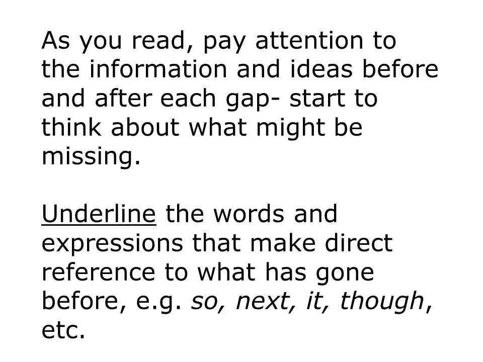 As you read, pay attention to the information and ideas before and after each gap- start to think about what might be missing.