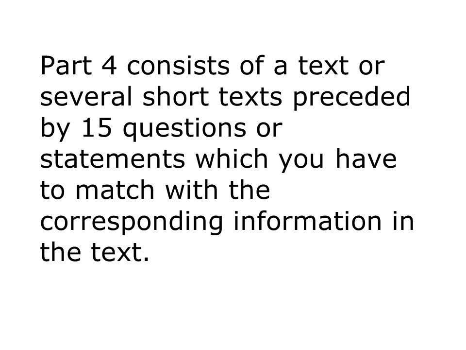 Part 4 consists of a text or several short texts preceded by 15 questions or statements which you have to match with the corresponding information in the text.