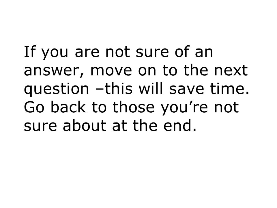 If you are not sure of an answer, move on to the next question –this will save time.