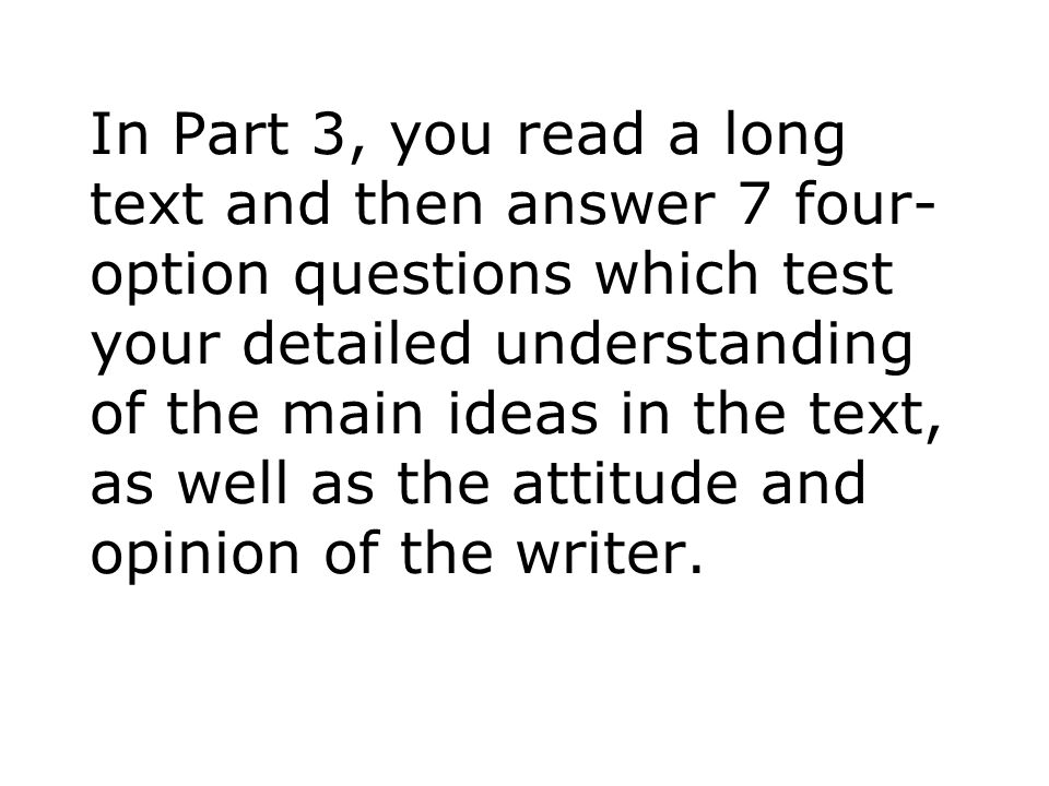 In Part 3, you read a long text and then answer 7 four-option questions which test your detailed understanding of the main ideas in the text, as well as the attitude and opinion of the writer.