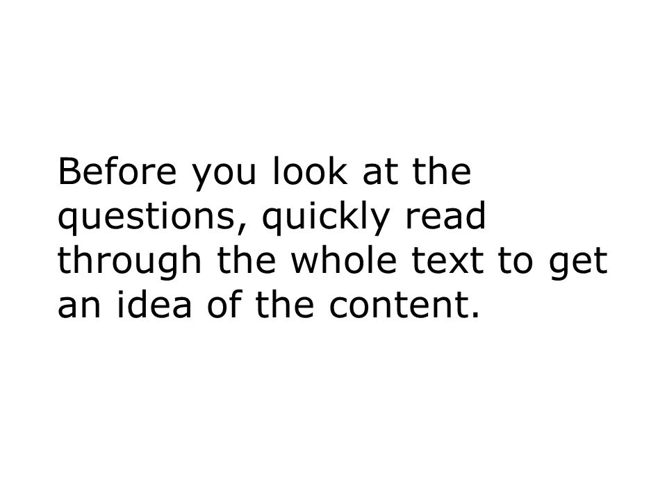 Before you look at the questions, quickly read through the whole text to get an idea of the content.