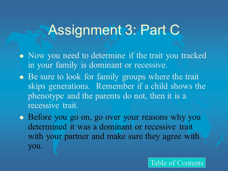 Assignment 3: Part C Now you need to determine if the trait you tracked in your family is dominant or recessive.