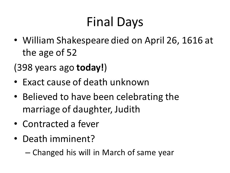 Final Days William Shakespeare died on April 26, 1616 at the age of 52