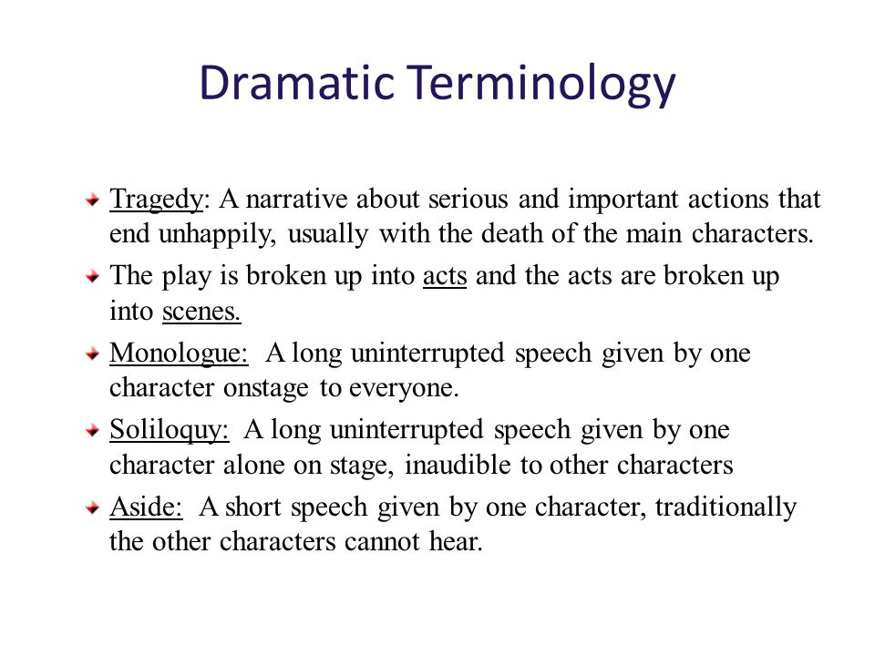Dramatic Terminology Tragedy: A narrative about serious and important actions that end unhappily, usually with the death of the main characters.