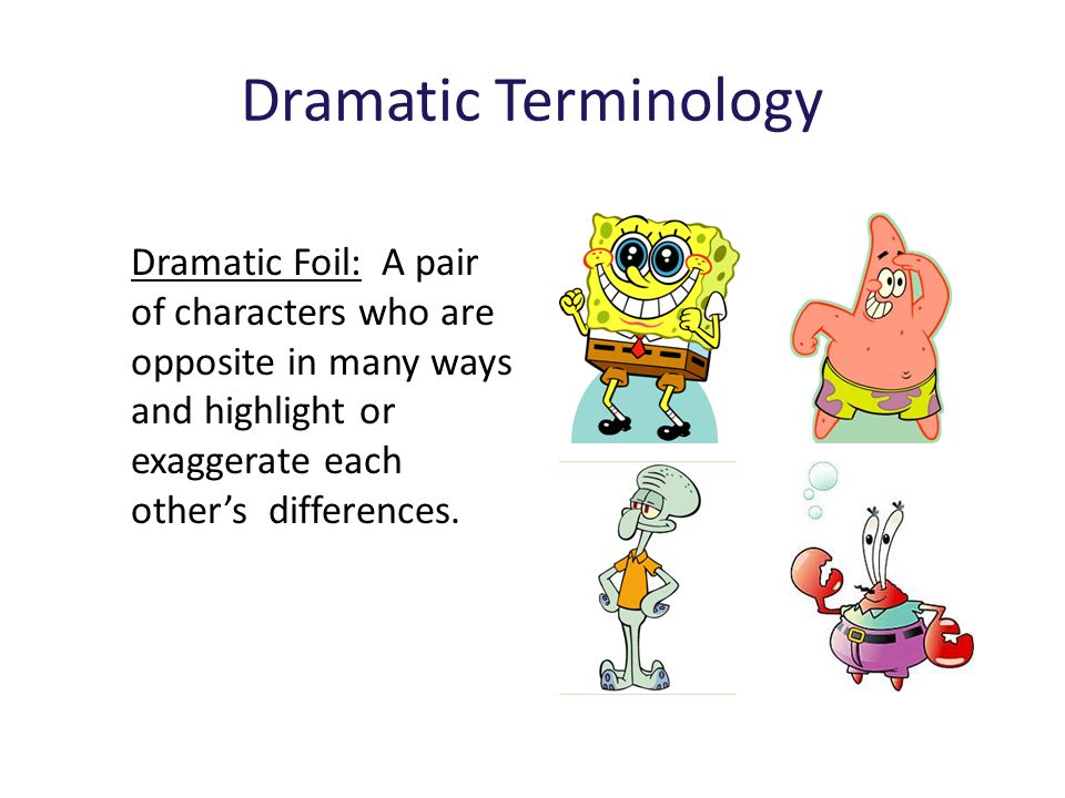 Dramatic Terminology Dramatic Foil: A pair of characters who are opposite in many ways and highlight or exaggerate each other's differences.