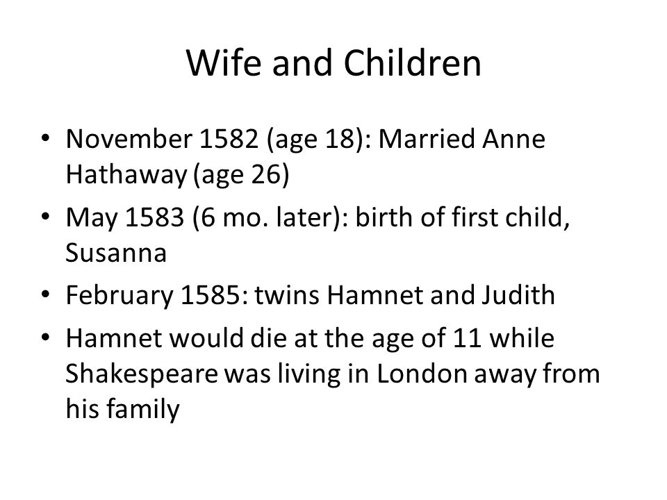 Wife and Children November 1582 (age 18): Married Anne Hathaway (age 26) May 1583 (6 mo. later): birth of first child, Susanna.