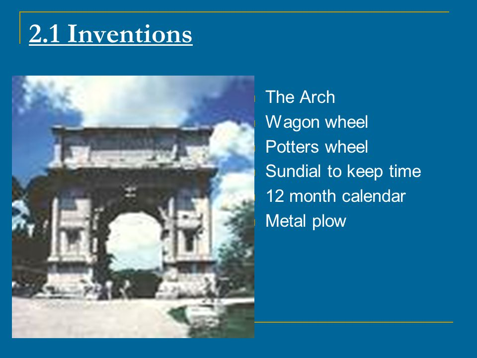 2.1 Inventions The Arch Wagon wheel Potters wheel Sundial to keep time
