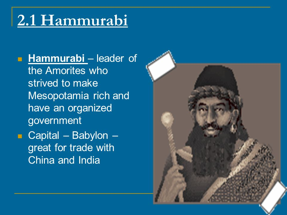 2.1 Hammurabi Hammurabi – leader of the Amorites who strived to make Mesopotamia rich and have an organized government.