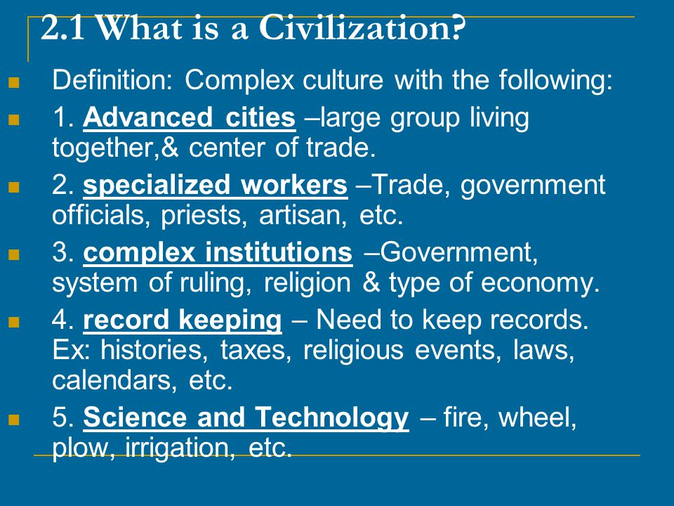 2.1 What is a Civilization Definition: Complex culture with the following: 1. Advanced cities –large group living together,& center of trade.