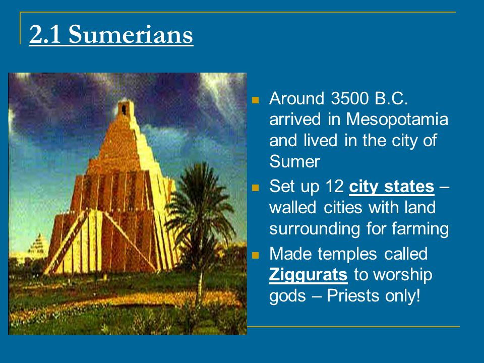 2.1 Sumerians Around 3500 B.C. arrived in Mesopotamia and lived in the city of Sumer.