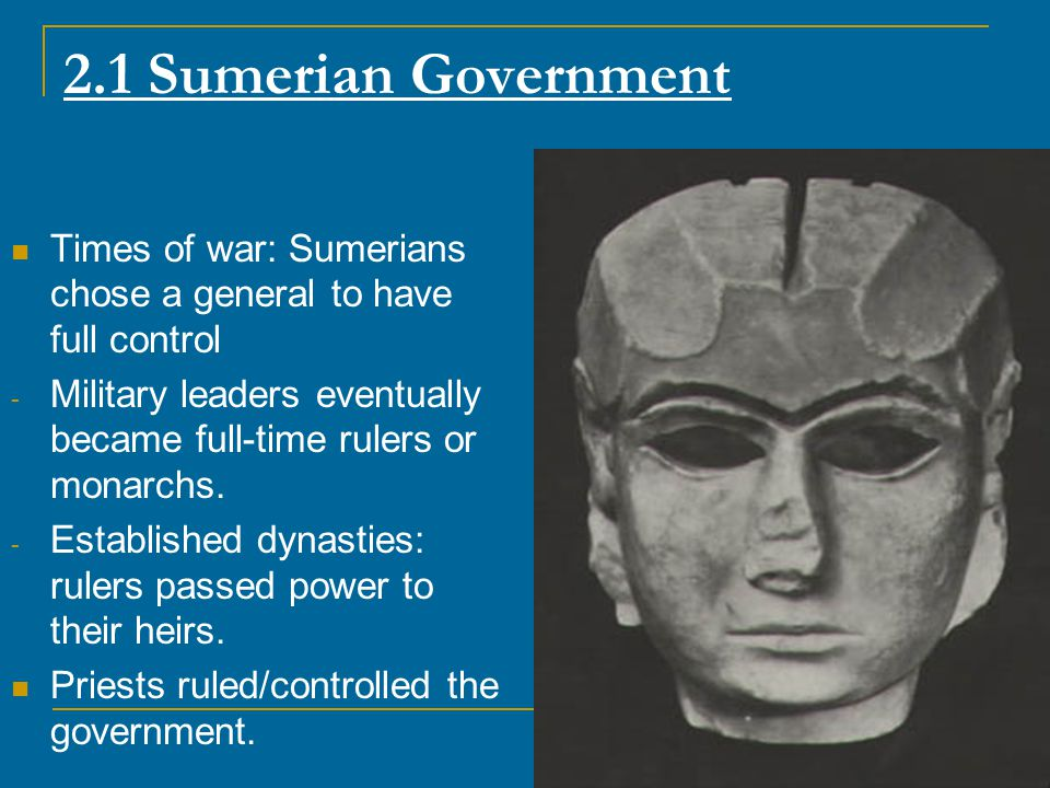 2.1 Sumerian Government Times of war: Sumerians chose a general to have full control.