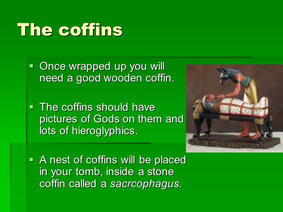 The coffins Once wrapped up you will need a good wooden coffin.