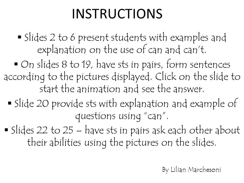 INSTRUCTIONS Slides 2 to 6 present students with examples and explanation on the use of can and can't.