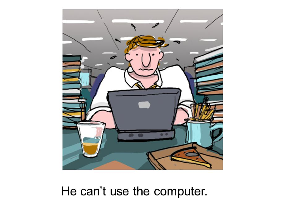 He can't use the computer.