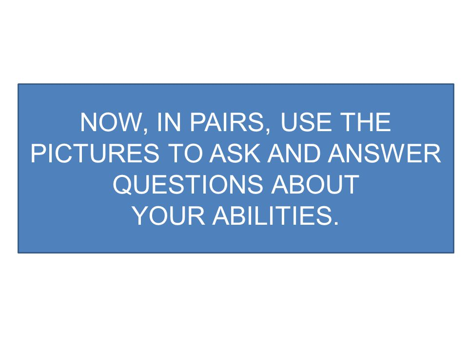 NOW, IN PAIRS, USE THE PICTURES TO ASK AND ANSWER QUESTIONS ABOUT
